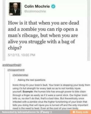 Zombies: Colin Mochrie  @colinmochrie  How is it that when you are dead  and a zombie you can rip open a  man's ribcage, but when you are  alive you struggle with a bag of  chips?  5/12/13, 10:05 PM  andshegotthegirl:  chicagoartnerd:  chelsdamelsp:  Asking the real questions  Ironic thing it's your brain's fault. Your brain is stopping your body from  using it's full strength for every task so as to not horribly injure  yourself. Example: the human bite has enough power to bite clean  through a finger as easily as if it were a carrot stick. Our higher brain  tells us, no don't do that, that's a bad idea. But theoretically once  infected with a zombie virus the higher functioning of your brain that  tells you doing that will injure you is turned off and the only important  need is the need to feed. Even at the cost of your own body.  Reinvented by bolivianitaforever for iFunny:)  ifunny.mobi Zombies