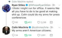 Run, Shit, and Tumblr: Colin Mochrie replied  Ryan Stiles @WhoseRyanStiles 3h  I think I might run for office. It seems like  all you have to do is be good at making  shit up. Colin could do my arms for press  conferences  60 t45 2,238  Colin Mochrie @colinmochrie 3h  My arms aren't American citizens.  934 t139 1,201  3h V simonalkenmayer:  softest-evak: This is peak comedy  These men are wonderful