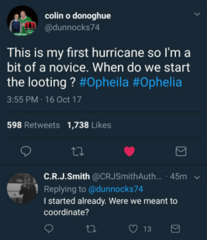Stay safe: colin o donoghue  @dunnocks74  This is my first hurricane so l'm a  bit of a novice. When do we start  the looting ? #Opheila #Ophelia  3:55 PM 16 Oct 17  598 Retweets 1,738 Likes  ta.  C.R.J.Smith @CRJSmithAuth... 45m  Replying to @dunnocks74  I started already. Were we meant to  coordinate? Stay safe