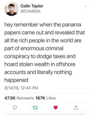 Yeah, Taxes, and Dodge: Colin Taylor  @ColsBols  hey remember when the panama  papers came out and revealed that  all the rich people in the world are  part of enormous criminal  conspiracy to dodge taxes and  hoard stolen wealth in offshore  accounts and literally nothing  happened  8/14/18, 12:44 PM  47.5K Retweets 167K Likes Oh yeah ????