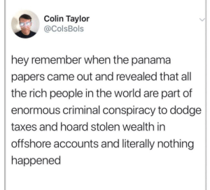 Memes, Tumblr, and Taxes: Colin Taylor  ColsBols  hey remember when the panama  papers came out and revealed that all  the rich people in the world are part of  enormous criminal conspiracy to dodge  taxes and hoard stolen wealth in  offshore accounts and literally nothing  happened best-of-memes:  Follow http://best-of-memes.tumblr.com/ for the best of memes