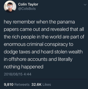 Its like nothing ever happened.: Colin Taylor  @ColsBols  hey remember when the panama  papers came out and revealed that all  the rich people in the world are part of  enormous criminal conspiracy to  dodge taxes and hoard stolen wealth  in offshore accounts and literally  nothing happened  2018/08/15 4:44  9,810 Retweets 32.6K Likes Its like nothing ever happened.