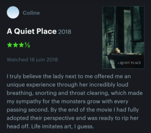 Ass, Fucking, and Head: Coline  A Quiet Place 2018  2  Watched 18 juin 2018  A QUIET PLACE  l truly believe the lady next to me offered me an  unique experience through her incredibly loud  breathing, snorting and throat clearing, which made  my sympathy for the monsters grow with every  passing second. By the end of the movie I had fully  adopted their perspective and was ready to rip her  head off. Life imitates art, I guess. newtkins:  dancinjanssen:  newtkins: heres my fucking review  She could have had Tourette's. Don't be such an ass. Yeah it's annoying but you could move seats or even complain to the manager and get a free ticket to see it again a different time if that's more your drug of choice. 🤷🏼‍♀️  Suffering in silence instead of making a scene is being an ass now… who knew
