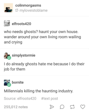 Crying, Millennials, and House: colinmorgasms  myloveistoblame  elfroots420  who needs ghosts? haunt your own house  wander around your own living room wailing  and crying  simplystormie  I do already ghosts hate me because l do their  job for them  bornite  Millennials killing the haunting industry  Source: elfroots420 #text post  255,012 notes Thats the spirit