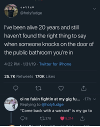 "Alive, Iphone, and Twitter: coll In  @holyfudge  I've been alive 20 years and stil  haven't found the right thing to say  when someone knocks on the door of  the public bathroom you're in  4:22 PM 1/31/19 Twitter for iPhone  25.7K Retweets 170K Likes  oi no fukin fightin at my gig fu... .17h v  Replying to @holyfudge  ""Come back with a warrant"" is my go to  0378 5,214 T Come back with a warrant"