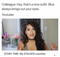 LMAO: Colleague: Hey, that's a nice outfit. Blue  always brings out your eyes.  Youtuber  STORYTIME: My STALKER coworker LMAO