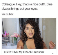 Relatable ~ M•Senpai: Colleague: Hey, that's a nice outfit. Blue  always brings out your eyes.  Youtuber:  STORY TIME: My STALKER coworker Relatable ~ M•Senpai