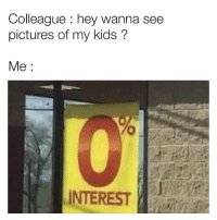 I don't even care about my own kids, what makes you think I give a shit about your little sticky fingered future alcoholics.: Colleague: hey wanna see  pictures of my kids ?  Me:  INTEREST I don't even care about my own kids, what makes you think I give a shit about your little sticky fingered future alcoholics.