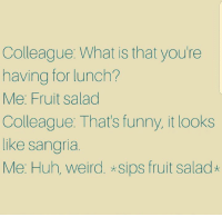 Funny, Huh, and Memes: Colleague: What is that you're  having for lunch?  Me: Fruit salad  Colleague. That's funny, it looks  like sangria.  Me: Huh, weird. *sips fruit salad*