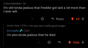 Got Laid: CollectableRat 1h  I'm still kinda jealous that Freddie got laid a lot more than  I ever will  Reply 會14  Uncle-Jew.17m He was also really good singer  Arcrivaille12m  i'm also kinda jealous that he died