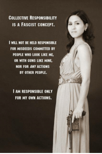 Guns, Memes, and Collective: COLLECTIVE RESPONSIBILITY  IS A FASCIST CONCEPT.  I WILL NOT BE HELD RESPONSIBLE  FOR MISDEEDS COMMITTED BY  PEOPLE WHO LOOK LIKE ME,  OR WITH GUNS LIKE MINE,  NOR FOR ANY ACTIONS  BY OTHER PEOPLE.  I AM RESPONSIBLE ONLY  FOR MY OWN ACTIONS. Boom!