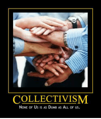 Collectivism: COLLECTIVISM  NoNE OF Us is As DUMB AS ALL OF US. Collectivism