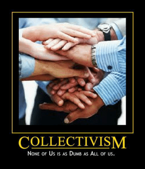 awesomacious:  Collectivism: COLLECTIVISM  NoNE OF Us is As DUMB AS ALL OF US. awesomacious:  Collectivism