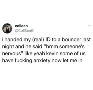 "me_irl: colleen  @Coll3enG  i handed my (real) ID to a bouncer last  night and he said ""hmm someone's  nervous"" like yeah kevin some of us  have fucking anxiety now let me in me_irl"