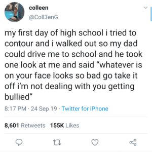 "First Day: colleen  @Coll3enG  my first day of high school i tried to  contour and i walked out so my dad  could drive me to school and he took  one look at me and said ""whatever is  on your face looks so bad go take it  off i'm not dealing with you getting  bullied""  8:17 PM 24 Sep 19 Twitter for iPhone  8,601 Retweets 155K Likes"
