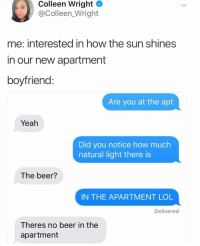Beer, Funny, and Lol: Colleen Wright  @Colleen_Wright  me: interested in how the sun shines  in our new apartment  boyfriend  Are you at the apt  Yeah  Did you notice how much  natural light there is  The beer?  IN THE APARTMENT LOL  Delivered  Theres no beer in the  apartment He's telling you to go buy beer https://t.co/vk6rMdeFmt