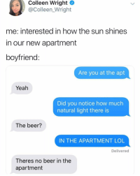 Beer, Funny, and Lol: Colleen Wright  @Colleen_Wright  me: interested in how the sun shines  in our new apartment  boyfriend  Are you at the apt  Yeah  Did you notice how much  natural light there is  The beer?  IN THE APARTMENT LOL  Delivered  Theres no beer in the  apartment Convos with @BeigeCardigan