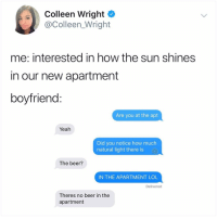 Beer, Lol, and Memes: Colleen Wright  @Colleen_Wright  me: interested in how the sun shines  in our new apartment  boyfriend  Are you at the apt  Yeah  Did you notice how much  natural light there is  The beer?  IN THE APARTMENT LOL  Delivered  Theres no beer in the  apartment Smdh SMDH