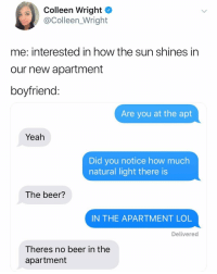 Beer, Lol, and Twitter: Colleen Wright  @Colleen_Wright  me: interested in how the sun shines in  our new apartment  boyfriend  Are you at the apt  Yeah  Did you notice how much  natural light there is  The beer?  IN THE APARTMENT LOL  Delivered  Theres no beer in the  apartment 😭 (twitter: colleen_wright