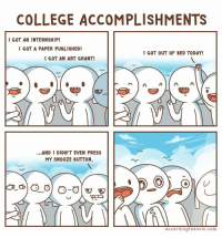 """<p>Nice, man via /r/wholesomememes <a href=""""http://ift.tt/2ogphe6"""">http://ift.tt/2ogphe6</a></p>: COLLEGE ACCOMPLISHMENTS  I GOT AN INTERNSHIP!  GOT A PAPER PUBLISHED!  I GOT OUT OF BED TODAY!  I GOT AN ART GRANT!  ...AND I DIDN'T EVEN PRESS  MY SNO0ZE BUTTON.  accordingtodevin.com <p>Nice, man via /r/wholesomememes <a href=""""http://ift.tt/2ogphe6"""">http://ift.tt/2ogphe6</a></p>"""