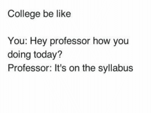 If you are a student Follow @studentlifeproblems​: College be like  You: Hey professor how you  doing today?  Professor: It's on the syllabus If you are a student Follow @studentlifeproblems​