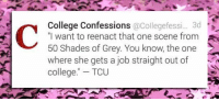 """College, 50 Shades of Grey, and Grey: College Confessions @Collegefessi... 3d  """"l want to reenact that one scene from  50 Shades of Grey. You know, the one  where she gets a job straight out of  college."""" TCU <p>That One Scene.</p>"""