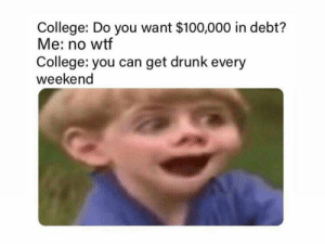 College be like.. 😂☠️ https://t.co/xo2dMf7oeP: College: Do you want $100,000 in debt?  Me: no wtf  College: you can get drunk every  weekend College be like.. 😂☠️ https://t.co/xo2dMf7oeP