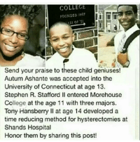 👏👏👏👏💪🎓: COLLEGE  FOUNDED 67  31 01  Send your praise to these child geniuses!  Autum Ashante was accepted into the  University of Connecticut at age 13.  Stephen R. Stafford ll entered Morehouse  College at the age 11 with three majors  Tony Hansberry II at age 14 developed a  time reducing method for hysterectomies at  Shands Hospital  Honor them by sharing this post! 👏👏👏👏💪🎓