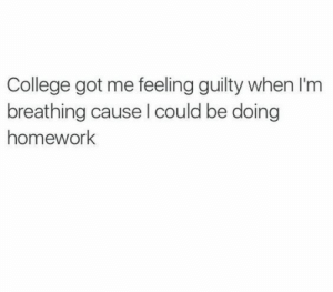 If you are a student Follow @studentlifeproblems​: College got me feeling guilty when l'm  breathing cause l could be doing  homework If you are a student Follow @studentlifeproblems​