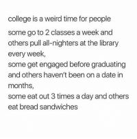 College, Meme, and Weird: college is a weird time for people  some go to 2 classes a week and  others pull all-nighters at the library  every weelk  some get engaged before graduating  and others haven't been on a date in  months,  some eat out 3 times a day and others  eat bread sandwiches an d i'm posting meme