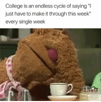 "College, Truth, and Single: College is an endless cycle of saying ""I  just have to make it through this week""  every single week Truth 😩😅"