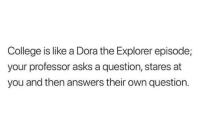Dora The: College is like a Dora the Explorer episode;  your professor asks a question, stares at  you and then answers their own question.