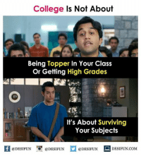 Be Like, College, and Meme: College Is Not About  Being Topper In Your Class  Or Getting High Grades  It's About Surviving  Your Subjects  1  @DESIFUN @DESIFUN  @DESIFUN DESIFUN.COM Twitter: BLB247 Snapchat : BELIKEBRO.COM belikebro sarcasm meme Follow @be.like.bro