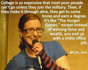 "Alive, College, and The Hunger Games: College is so expensive that most poor people  can't go unless they join the military. Then, if  they make it through alive, they get to come  home and earn a degree.  It's like ""The Hunger  Games,"" except instead  of winning fame and  wealth, you end up  with a shitty office  job.  @Cate_Gary great-quotes:  CollegeMORE COOL QUOTES!"