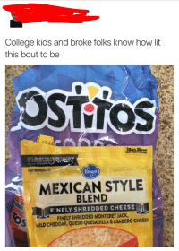 Blackpeopletwitter, College, and Lit: College kids and broke folks know how lit  this bout to be  OSTTOS  $05  Tear EHere  EASY OPEN PACKAGE  Hrg  MEXICAN STYLE  KEEP REFRIGEİC  er  BLEND  FINELY SHREDDED CHEESE  FINELY SHREDDED MONTEREY JACK  MILD CHEDDAR, QUESO QUESADILLA & ASADERO CHEESS <p>It&rsquo;s lit. (via /r/BlackPeopleTwitter)</p>