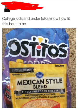 College, Lit, and Queso: College kids and broke folks know how lit  this bout to be  OSTTOS  $05  Tear EHere  EASY OPEN PACKAGE  Hrg  MEXICAN STYLE  KEEP REFRIGEİC  er  BLEND  FINELY SHREDDED CHEESE  FINELY SHREDDED MONTEREY JACK  MILD CHEDDAR, QUESO QUESADILLA & ASADERO CHEESS Its lit.