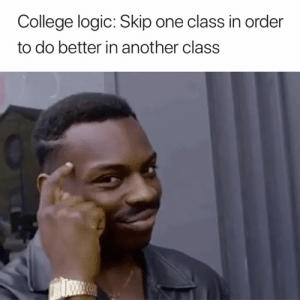 College, Logic, and Another: College logic: Skip one class in order  to do better in another class Makes sense to me 😅