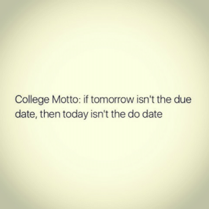 Follow us @studentlifeproblems: College Motto: if tomorrow isn't the due  date, then today isn't the do date Follow us @studentlifeproblems
