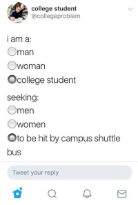 College, Oman, and Student: college student  @collegeproblem  i am a  Oman  Owoman  Ocollege student  seeking  Omen  Owomen  Oto be hit by campus shuttle  bus  Tweet your reply