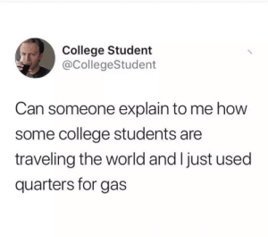 College, World, and How: College Student  @CollegeStudent  Can someone explain to me how  some college students are  traveling the world and I just used  quarters for gas Quarters