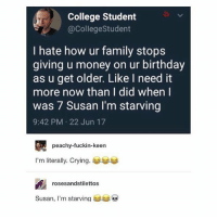 🤣Facts: College Student  @CollegeStudent  I hate how ur family stops  giving u money on ur birthday  as u get older. Like I need it  more now than I did when I  was 7 Susan I'm starving  9:42 PM 22 Jun 17  peachy-fuckin-keen  I'm literally. Crying.  rosesandstilettos  Susan, I'm starving 🤣Facts