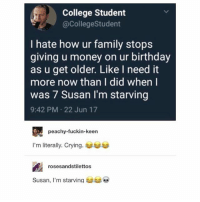 Peachy: College Student  @CollegeStudent  I hate how ur family stops  giving u money on ur birthday  as u get older. Like I need it  more now than I did when l  was 7 Susan I'm starving  9:42 PM 22 Jun 17  peachy-fuckin-keen  I'm literally. Crying.  rosesandstilettos  Susan, I'm starving
