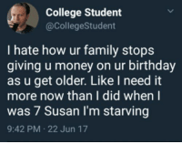 Birthday, College, and Family: College Student  @CollegeStudent  I hate how ur family stops  giving u money on ur birthday  as u get older. Like I need it  more now than I did when I  was 7 Susan I'm starving  9:42 PM 22 Jun 17 meirl