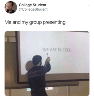 Presenting: College Student  @CollegeStudent  Me and my group presenting  WE ARE FUCKED