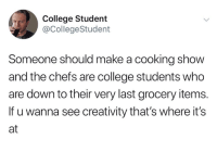College, Humans of Tumblr, and Make A: College Student  @CollegeStudent  Someone should make a cooking show  and the chefs are college students who  are down to their very last grocery items.  If u wanna see creativity that's where its  at
