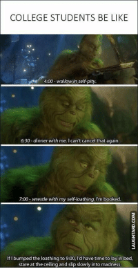 I never knew how much I related to the Grinch until I watched it a few days ago: COLLEGE STUDENTS BE LIKE  4:00-wallowin self-pity.  6:30-dinner with me. I can't cancel that again  7:00- wrestle with my self-loathing. I'm booked  If I bumped the loathing to 9:00, I'd have time to lay in bed  stare at the ceiling and slip slowly into madness I never knew how much I related to the Grinch until I watched it a few days ago