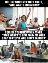 "College, Memes, and 🤖: COLLEGE STUDENTS WHEN ASKED,  WHO WANTS SOCIALISMP""  COLLEGE STUDENTS WHEN ASKED,  ""WHO WANTS TO GIVE AWAY ALL YOUR  CRAP TO PEOPLE WHO DIDN'T EARN IT?""  EURNIN  POINT US Looks About Right... #SocialismSucks"