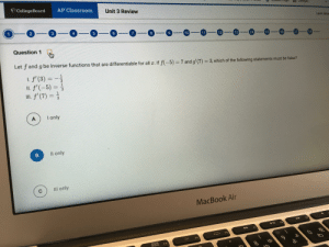 AP Calculus BC: How do you do this??: CollegeBoard  AP Classroom  Unit 3 Review  gin  Colleges  Leon Mas  1  2  3  4  5  6  8  9  10  11  12  15 16  13  14  --  17  18  Question 1  Let fand g be inverse functions that are differentiable for all x. If f(-5)= 7 and g' (7)  3, which of the following statements must be false?  I. f'(3)  f'(5)  II. f'(7) 3  I only  A  Il only  B  IIl only  MacBook Air  F9  F8  F7  F6  F5  DOO  O00  F4  0  13I3 AP Calculus BC: How do you do this??