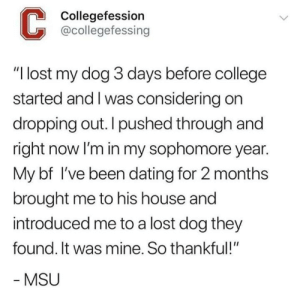 "Not mine but thought it belonged here: Collegefession  @collegefessing  ""I lost my dog 3 days before college  started and I was considering on  dropping out. I pushed through and  right now lI'm in my sophomore year.  My bf I've been dating for 2 months  brought me to his house and  introduced me to a lost dog they  found. It was mine. So thankful!""  MSU Not mine but thought it belonged here"