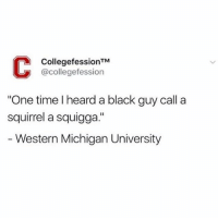 "College, Funny, and Black: CollegefessionTM  @collegefession  One time I heard a black guy call a  squirrel a squigga.""  Western Michigan University My new favorite page is @collegefessing 😂 They post the funniest college confessions 😝📚"